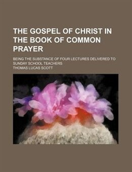 Book The Gospel Of Christ In The Book Of Common Prayer; Being The Substance Of Four Lectures Delivered… by Thomas Lucas Scott