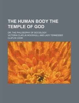 Book The Human Body The Temple Of God; Or, The Philosophy Of Sociology by Victoria Claflin Woodhull