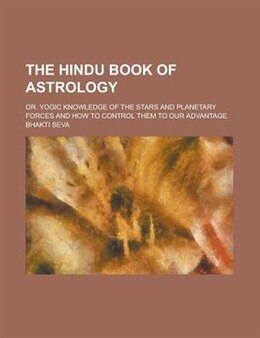 Book The Hindu Book Of Astrology; Or. Yogic Knowledge Of The Stars And Planetary Forces And How To… by Bhakti Seva