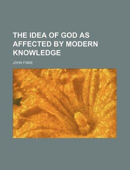 Book The Idea Of God As Affected By Modern Knowledge by John Fiske