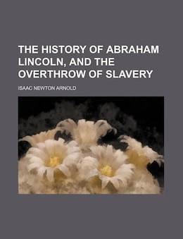 Book The History Of Abraham Lincoln, And The Overthrow Of Slavery by Isaac Newton Arnold