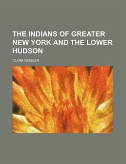 Book The Indians Of Greater New York And The Lower Hudson (volume 3) by Clark Wissler
