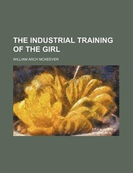 Book The Industrial Training of the Girl by William Arch Mckeever