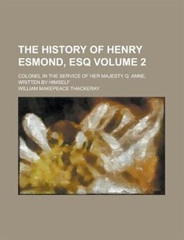 Book The History Of Henry Esmond, Esq; Colonel In The Service Of Her Majesty Q. Anne, Written By Himself… by William Makepeace Thackeray