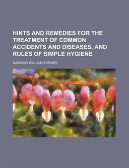 Book Hints And Remedies For The Treatment Of Common Accidents And Diseases, And Rules Of Simple Hygiene by Dawson William Turner