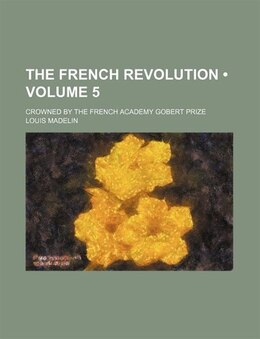 Book The French Revolution (volume 5); Crowned By The French Academy Gobert Prize by Louis Madelin
