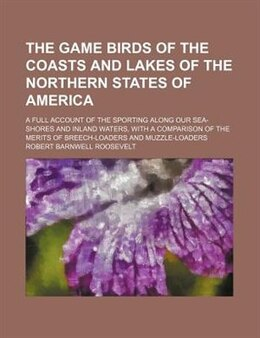 Book The Game Birds Of The Coasts And Lakes Of The Northern States Of America; A Full Account Of The… by Robert Barnwell Roosevelt