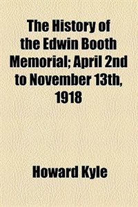 Book The History of the Edwin Booth Memorial; April 2nd to November 13th, 1918 by Howard Kyle