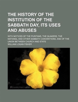 Book The History Of The Institution Of The Sabbath Day, Its Uses And Abuses; With Notices Of The… by William Logan Fisher
