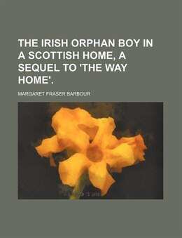 Book The Irish orphan boy in a Scottish home, a sequel to 'The way home'. by Margaret Fraser Barbour