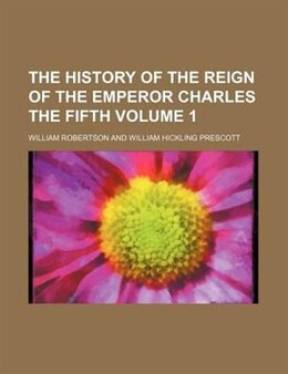 Book The History Of The Reign Of The Emperor Charles The Fifth Volume 1 by William Robertson