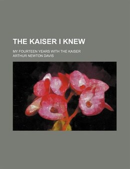 Book The Kaiser I Knew; My Fourteen Years With The Kaiser by Arthur Newton Davis