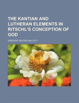 Book The Kantian and Lutheran Elements in Ritschl's Conception of God by Gregory Dexter Walcott