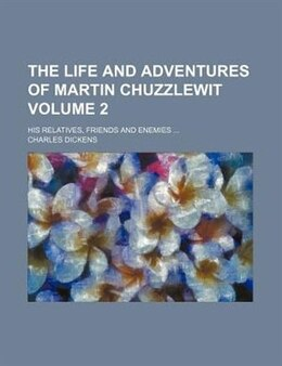 Book The Life And Adventures Of Martin Chuzzlewit Volume 2; His Relatives, Friends And Enemies by Charles Dickens