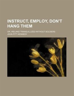 Book Instruct, Employ, Don't Hang Them; Or, Ireland Tranquillized Without Soldiers by John Pitt Kennedy