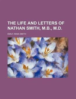 Book The Life and Letters of Nathan Smith, M.B., M.D. by Emily Anna Smith