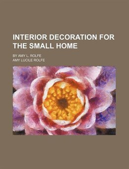 Book Interior Decoration For The Small Home; By Amy L. Rolfe by Amy Lucile Rolfe