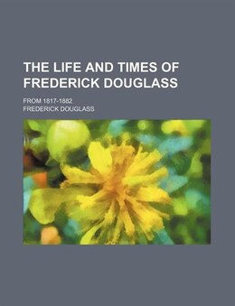 Book The Life And Times Of Frederick Douglass; From 1817-1882 by Frederick Douglass