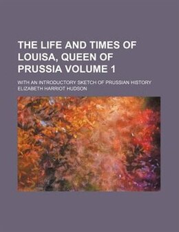 Book The Life And Times Of Louisa, Queen Of Prussia Volume 1; With An Introductory Sketch Of Prussian… by Elizabeth Harriot Hudson