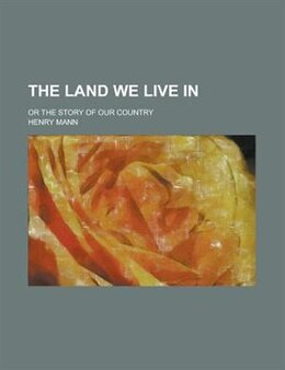 Book The Land We Live In; Or The Story Of Our Country by Henry Mann