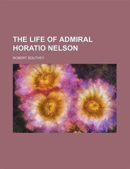 Book The Life of Admiral Horatio Nelson by Robert Southey