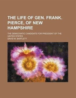 Book The Life Of Gen. Frank. Pierce, Of New Hampshire; The Democratic Candidate For President Of The… by David W. Bartlett