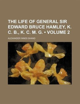 Book The Life Of General Sir Edward Bruce Hamley, K. C. B., K. C. M. G. (volume 2) by Alexander Innes Shand