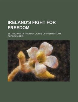 Book Ireland's Fight For Freedom; Setting Forth The High Lights Of Irish History by George Creel