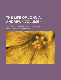 Book The Life Of John A. Andrew (volume 1); Governor Of Massachusetts, 1861-1865 by Henry Greenleaf Pearson