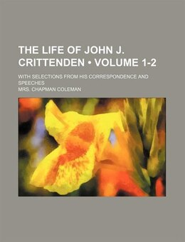Book The Life Of John J. Crittenden (volume 1-2); With Selections From His Correspondence And Speeches by Mrs. Chapman Coleman