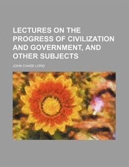 Book Lectures On The Progress Of Civilization And Government, And Other Subjects by John Chase Lord