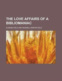 Book The Love Affairs of a Bibliomaniac by Eugene Field