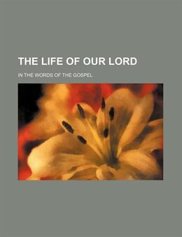 Book The Life Of Our Lord; In The Words Of The Gospel by Frederic Gardiner