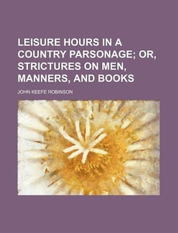 Book Leisure Hours In A Country Parsonage; Or, Strictures On Men, Manners, And Books by John Keefe Robinson