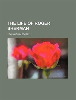 Book The Life of Roger Sherman by Lewis Henry Boutell