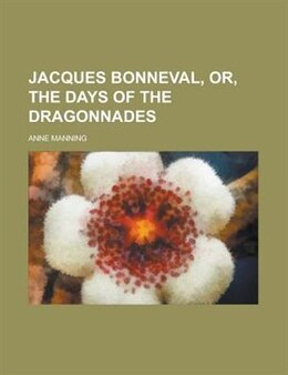 Book Jacques Bonneval, Or, The Days Of The Dragonnades by Anne Manning