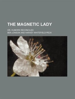 Book The Magnetic Lady (volume 47); Or, Humors Reconciled by Ben Jonson