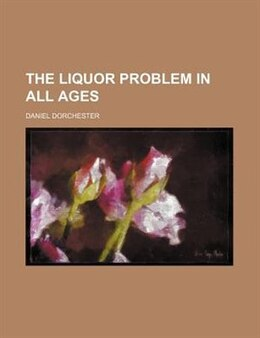 Book The Liquor Problem in All Ages by Daniel Dorchester