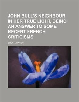 Book John Bull's Neighbour In Her True Light, Being An Answer To Some Recent French Criticisms by Brutal Saxon