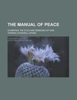 Book The Manual Of Peace; Exhibiting The Evils And Remedies Of War by Thomas Cogswell Upham