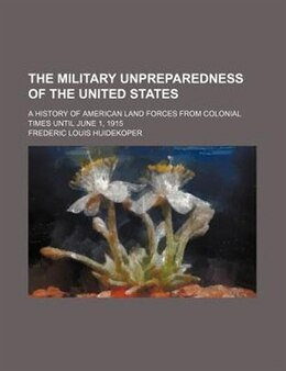 Book The Military Unpreparedness of the United States (1915) by Frederic Louis Huidekoper