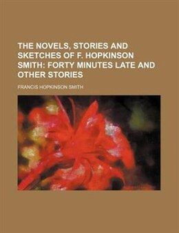 Book The Novels, Stories And Sketches Of F. Hopkinson Smith Volume 18;  Forty Minutes Late And Other… by Francis Hopkinson Smith