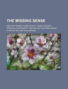 Book The Missing Sense; And The Hidden Things Which It Might Reveal Spiritual Philosophy Treated On A… by Charles William Wooldridge