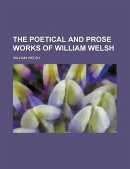 Book The Poetical and Prose Works of William Welsh by William Welsh