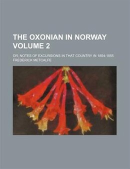 Book The Oxonian In Norway Volume 2; Or, Notes Of Excursions In That Country In 1854-1855 by Frederick Metcalfe