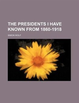 Book The Presidents I Have Known From 1860-1918 by Simon Wolf