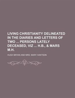 Book Living Christianity Delineated In The Diaries And Letters Of Two Persons Lately Deceased, Viz H.b… by Hugh Bryan