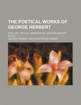 Book The Poetical Works Of George Herbert; With Life, Critical Dissertation, And Explanatory Notes by George Herbert