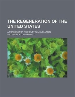 Book The Regeneration Of The United States; A Forecast Of Its Industrial Evolution by William Morton Grinnell