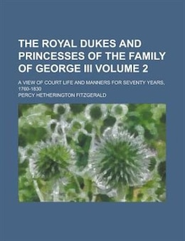 Book The Royal Dukes And Princesses Of The Family Of George Iii; A View Of Court Life And Manners For… by Percy Hetherington Fitzgerald